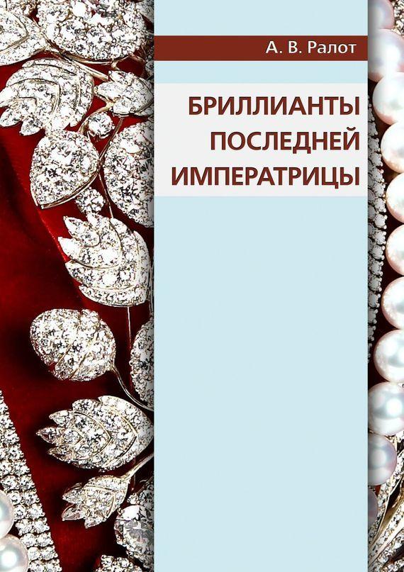 Александр Ралот Бриллианты последней императрицы александр ралот альтийская история