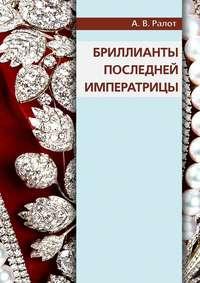 Ралот, Александр  - Бриллианты последней императрицы