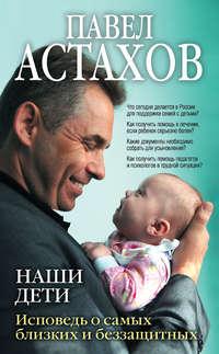 Астахов, Павел  - Наши дети. Исповедь о самых близких и беззащитных