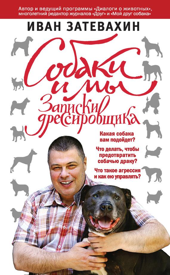 Иван Затевахин Собаки и мы. Записки дрессировщика иван затевахин собаки и мы записки дрессировщика