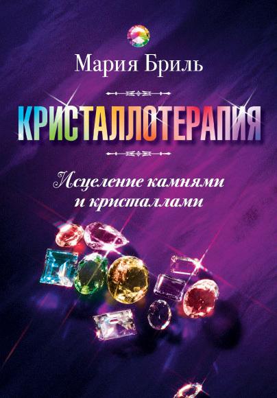 Мария Бриль Кристаллотерапия. Исцеление камнями и кристаллами владимир неволин квантовая физика и нанотехнологии