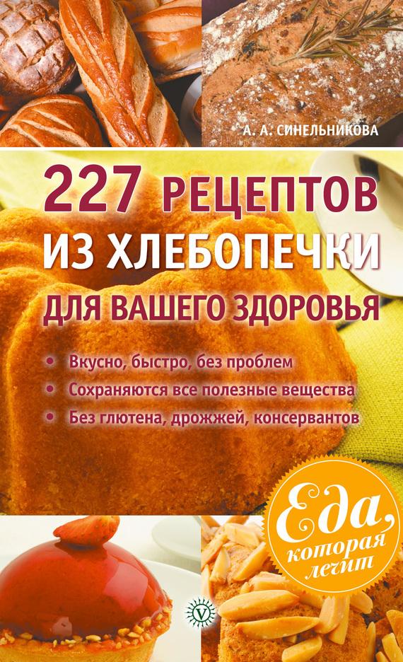 А. А. Синельникова 227 рецептов из хлебопечки для вашего здоровья