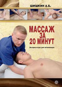 Шишкин, Александр  - Массаж за 20 минут. Экспресс-курс для начинающих