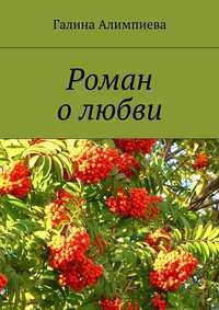 Алимпиева, Галина  - Роман олюбви