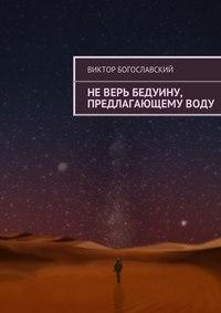 Богославский, Виктор  - Неверь бедуину, предлагающемуводу