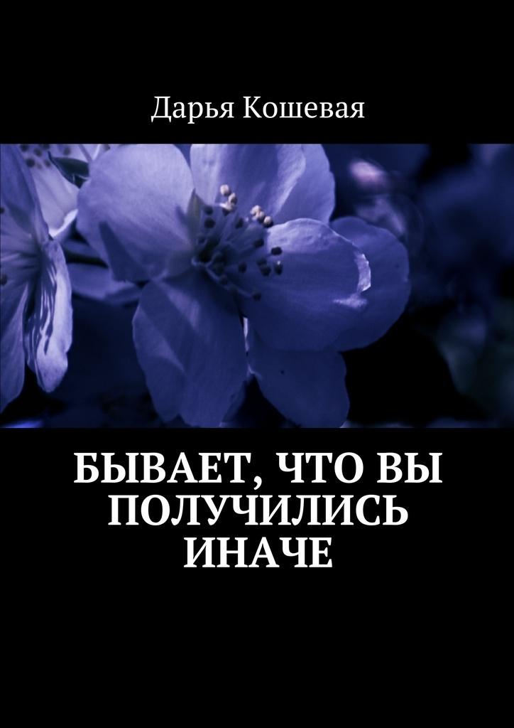 Дарья Кошевая Бывает, что вы получились иначе дарья кошевая бывает что вы получились иначе