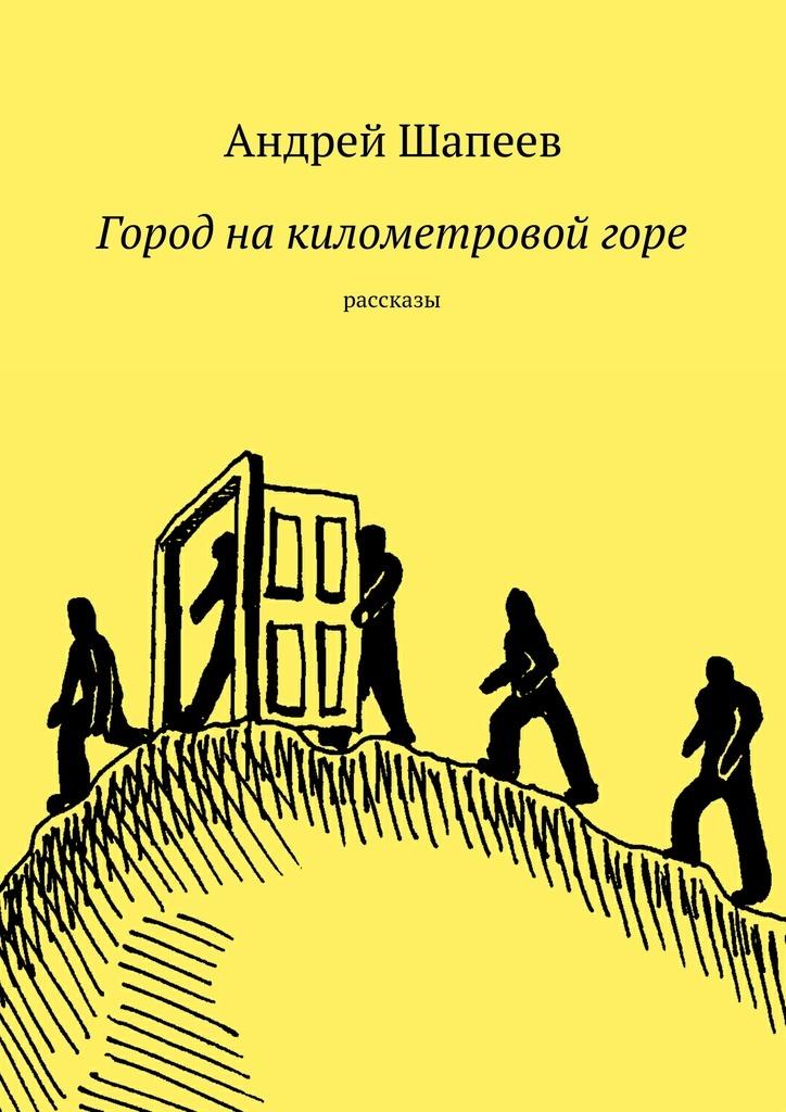 Скачать Андрей Шапеев бесплатно Город на километровой горе
