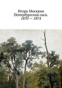 Москвин, Игорь  - Петербургский сыск. 1870–1874