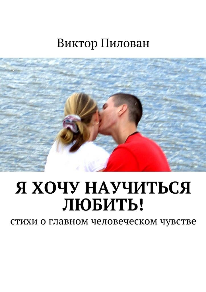 Виктор Пилован Я хочу научиться любить! о чувствах