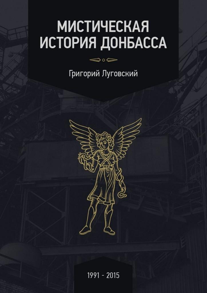 Скачать Мистическая история Донбасса бесплатно Григорий Луговский