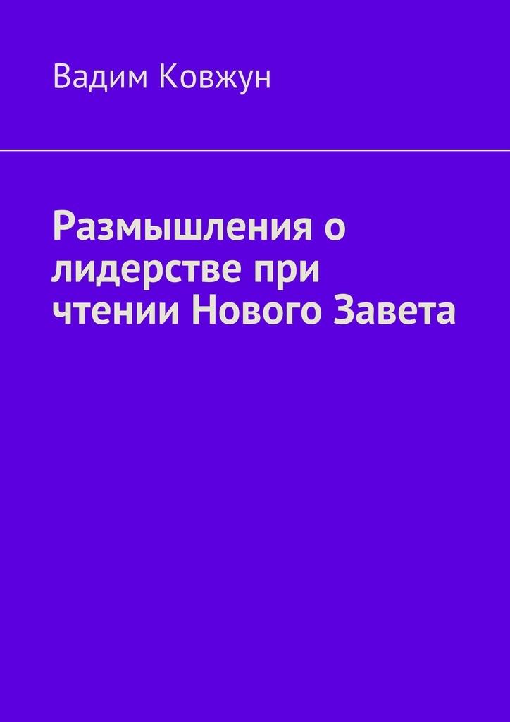 бесплатно Вадим Ковжун Скачать Размышления о лидерстве при чтении Нового Завета