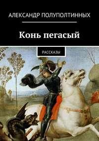 Полуполтинных, Александр  - Конь пегасый