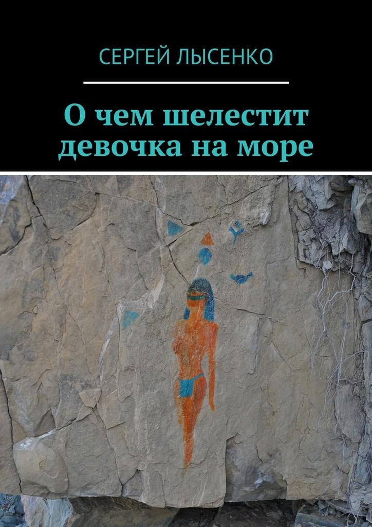 Сергей Лысенко Очем шелестит девочка наморе сергей самаров расплавленное море