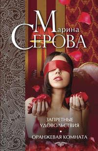 Марина Серова - Запретные удовольствия. Оранжевая комната (сборник)