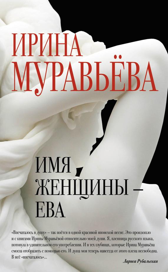 Ирина Муравьева Имя женщины – Ева книги эксмо война кончается войной