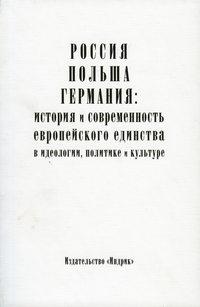 - Россия, Польша, Германия: история и современность европейского единства в идеологии, политике и культуре