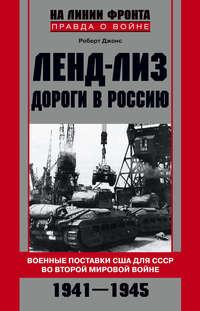 Джонс, Роберт  - Ленд-лиз. Дороги в Россию. Военные поставки США для СССР во Второй Мировой войне. 1941-1945