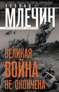 Млечин, Леонид  - Великая война не окончена. Итоги Первой Мировой