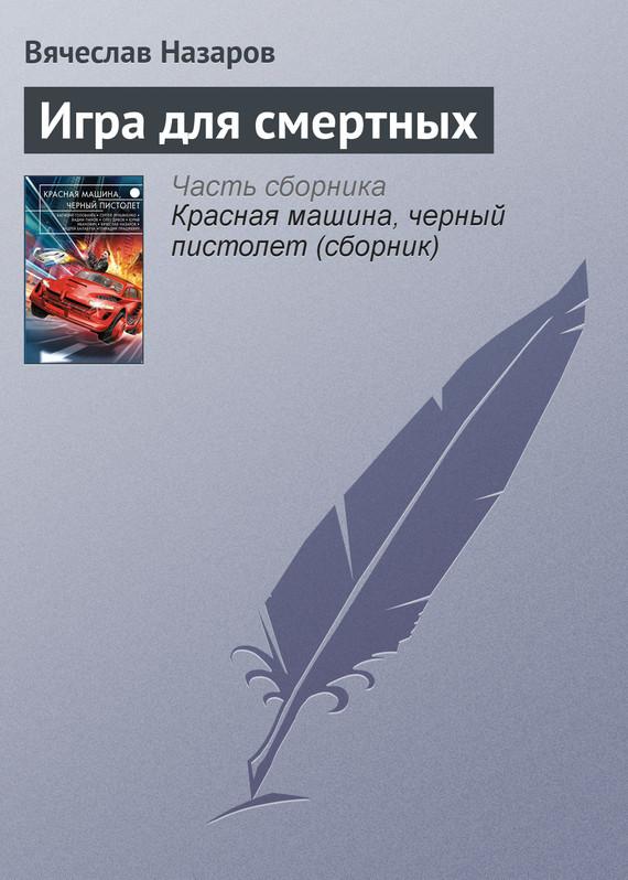 Скачать Игра для смертных бесплатно Вячеслав Назаров