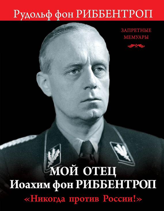 Рудольф Риббентроп - Мой отец Иоахим фон Риббентроп. «Никогда против России!»
