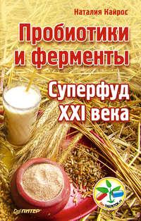 Кайрос, Наталия  - Пробиотики и ферменты. Суперфуд XXI века