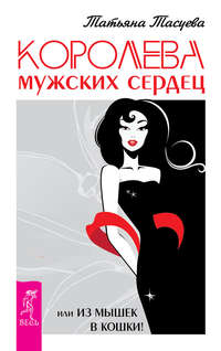 Тасуева, Татьяна  - Королева мужских сердец, или Из мышек в кошки!