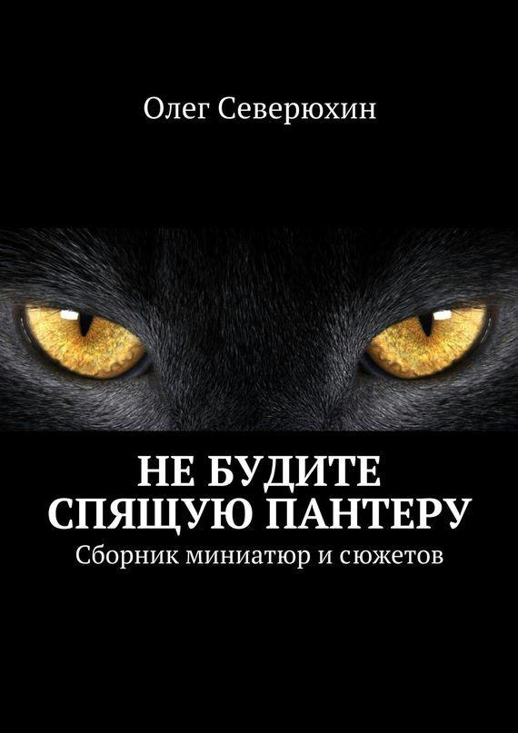 Олег Васильевич Северюхин Не будите спящую пантеру ISBN: 978-5-4474-1620-1