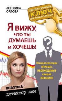 Орлова, Ангелина  - Я вижу, что ты думаешь и хочешь! Психологические приемы, необходимые каждой женщине