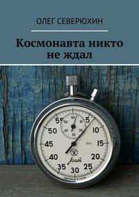 Северюхин, Олег  - Космонавта никто не ждал