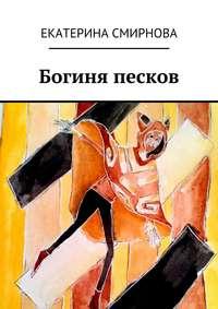 Смирнова, Екатерина  - Богиня песков