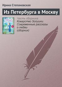 Степановская, Ирина  - Из Петербурга в Москву
