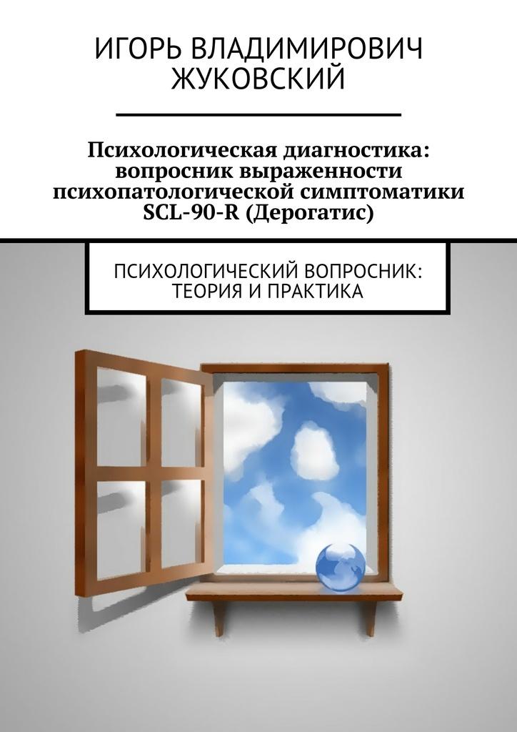Игорь Владимирович Жуковский Психологическая диагностика: вопросник выраженности психопатологической симптоматики SCL-90-R (Дерогатис) психологическая диагностика