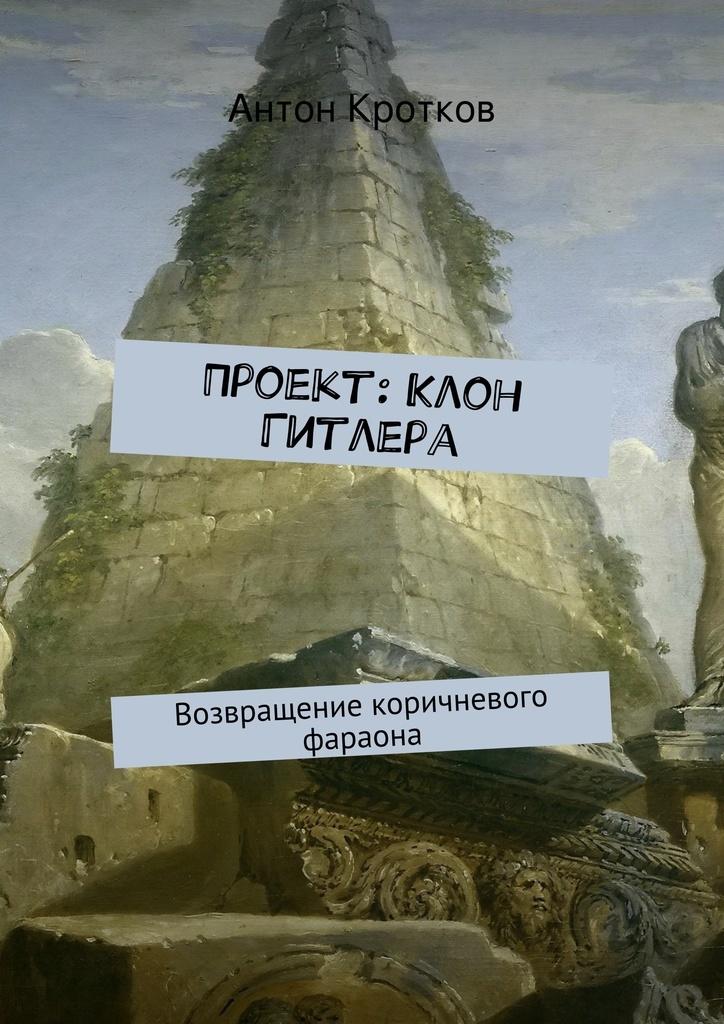 Антон Кротков Проект: Клон Гитлера игорь прокопенко вся правда об украине кому выгоден раскол страны