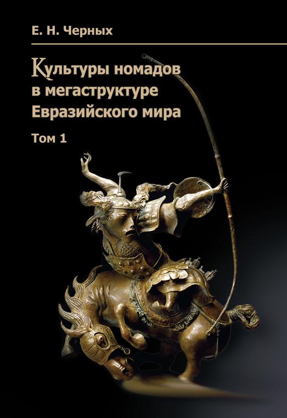 Скачать Е. Н. Черных бесплатно Культуры номадов в мегаструктуре Евразийского мира. Том 1