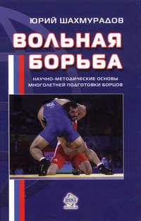 Шахмурадов, Юрий  - Вольная борьба. Научно-методические основы многолетней подготовки борцов