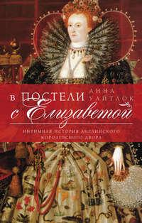 Уайтлок, Анна  - В постели с Елизаветой. Интимная история английского королевского двора