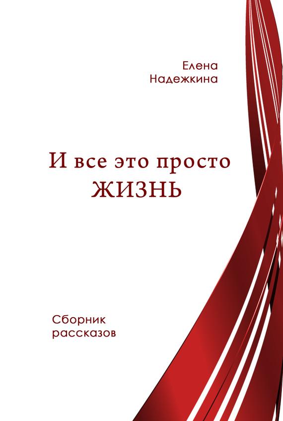 Скачать И всё это просто Жизнь сборник бесплатно Елена Надежкина