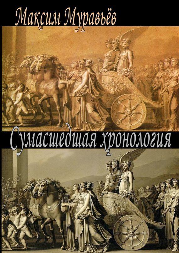 Максим Муравьёв Сумасшедшая хронология г в носовский а т фоменко как было на самом деле реконструкция подлинной истории