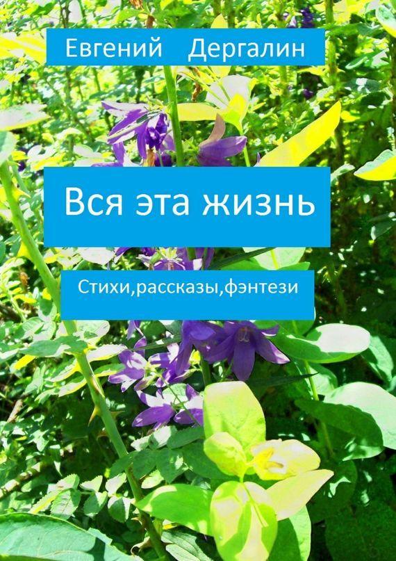 Евгений Андреевич Дергалин Вся эта жизнь сколько нас и наших ножек издательство белфакс