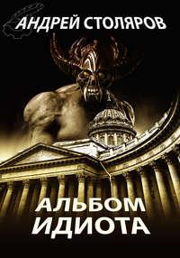 Столяров, Андрей  - Альбом идиота (сборник)