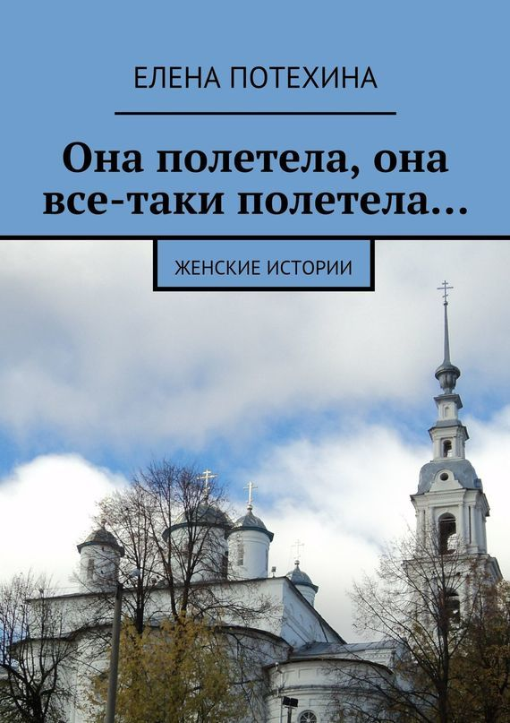 Елена Александровна Потехина Она полетела, она все-таки полетела… елена александровна потехина мама расскажи сказку