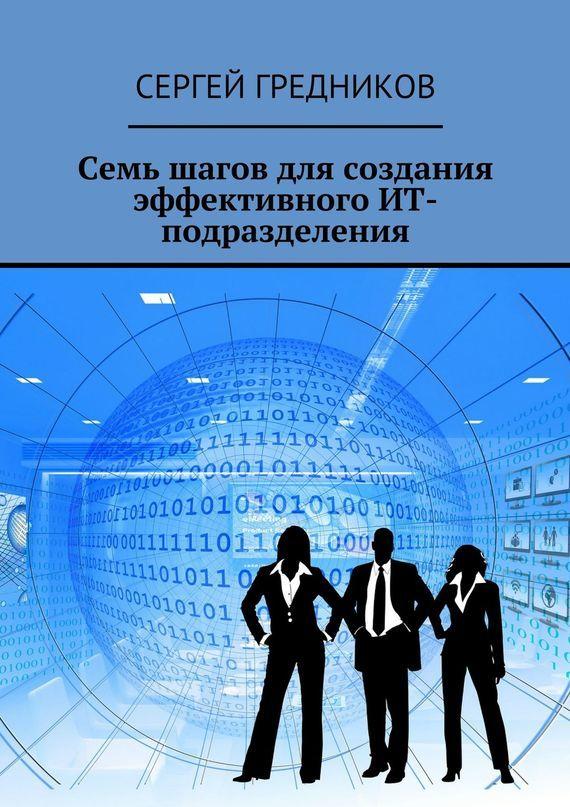 Скачать Сергей Гредников бесплатно Семь шагов для создания эффективного ИТ-подразделения