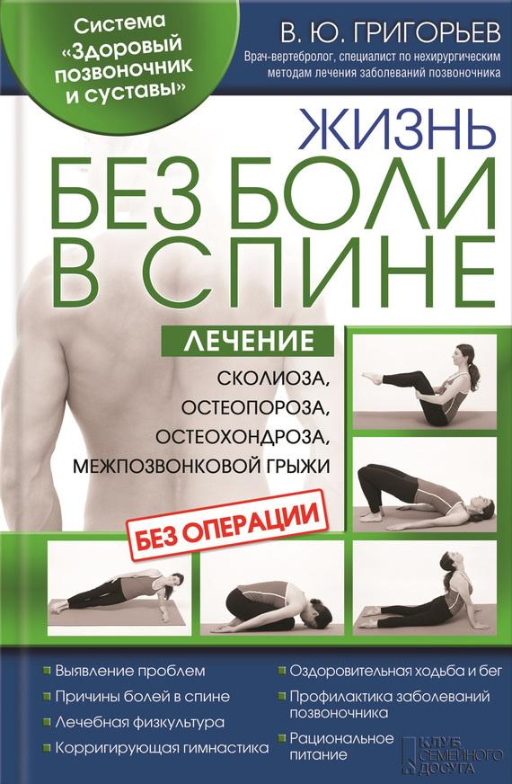 Валентин Григорьев Жизнь без боли в спине. Лечение сколиоза, остеопороза, остеохондроза, межпозвонковой грыжи без операции валентин дикуль жизнь без боли в шее