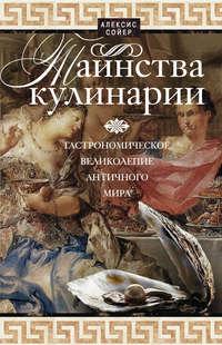 Сойер, Алексис  - Таинства кулинарии. Гастрономическое великолепие Античного мира