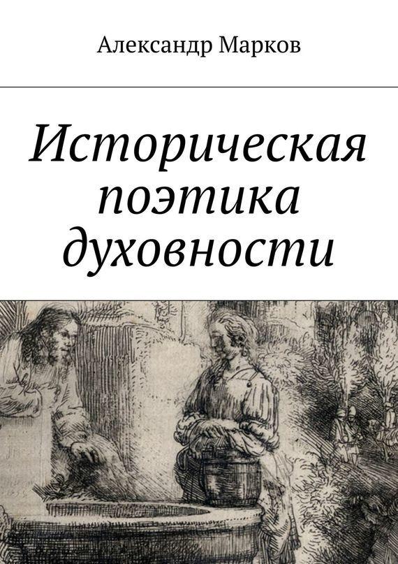 Александр Марков Историческая поэтика духовности