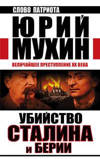 Мухин, Юрий  - Убийство Сталина и Берии. Величайшее преступление XX века
