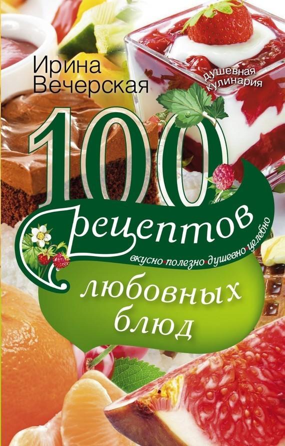Скачать 100 рецептов любовных блюд. Вкусно, полезно, душевно, целебно быстро