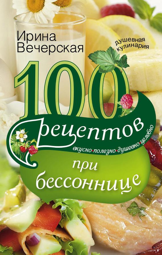 100 рецептов при бессоннице. Вкусно, полезно, душевно, целебно изменяется романтически и возвышенно