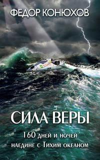 Конюхов, Федор  - Сила веры. 160дней иночей наедине сТихим океаном