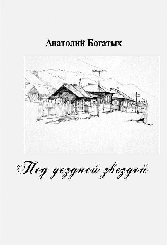 Анатолий Богатых Под уездной звездой